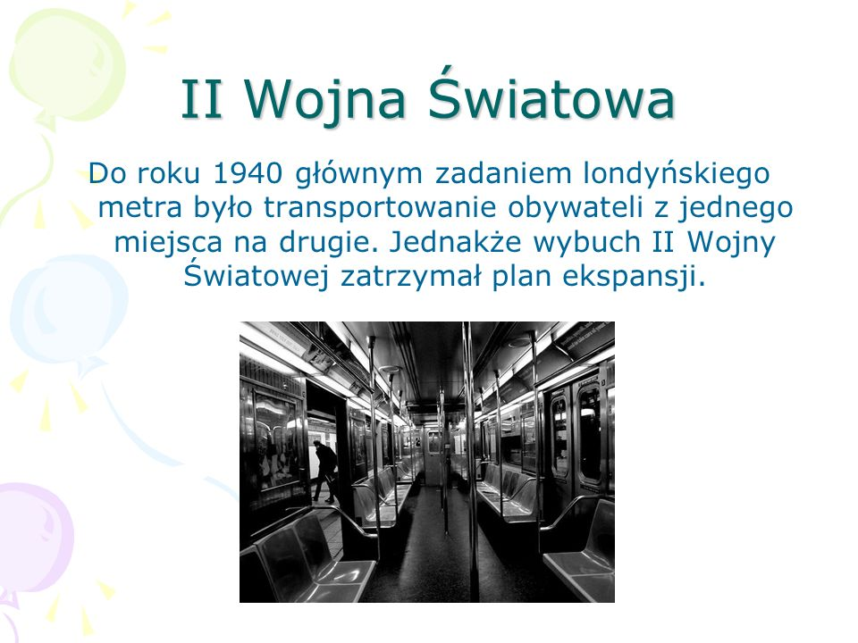 II Wojna Światowa Do roku 1940 głównym zadaniem londyńskiego metra było transportowanie obywateli z jednego miejsca na drugie. Jednakże wybuch II Wojn