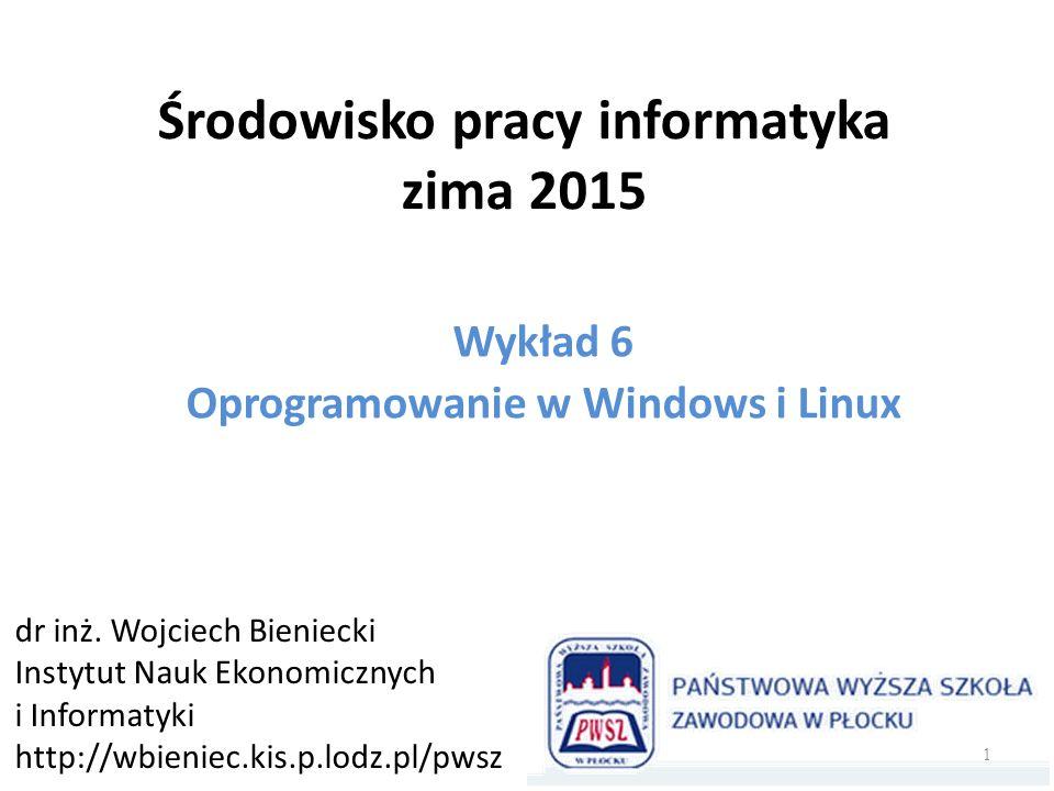 Środowisko pracy informatyka zima 2015 Wykład 6 Oprogramowanie w Windows i Linux dr inż. Wojciech Bieniecki Instytut Nauk Ekonomicznych i Informatyki