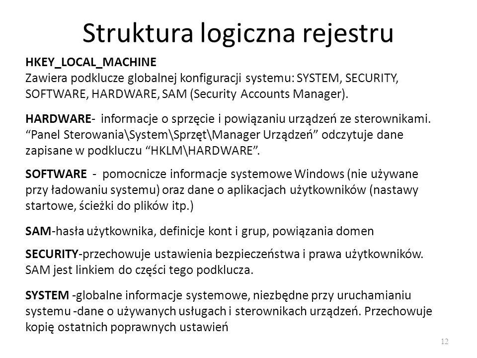 Struktura logiczna rejestru 12 HKEY_LOCAL_MACHINE Zawiera podklucze globalnej konfiguracji systemu: SYSTEM, SECURITY, SOFTWARE, HARDWARE, SAM (Securit