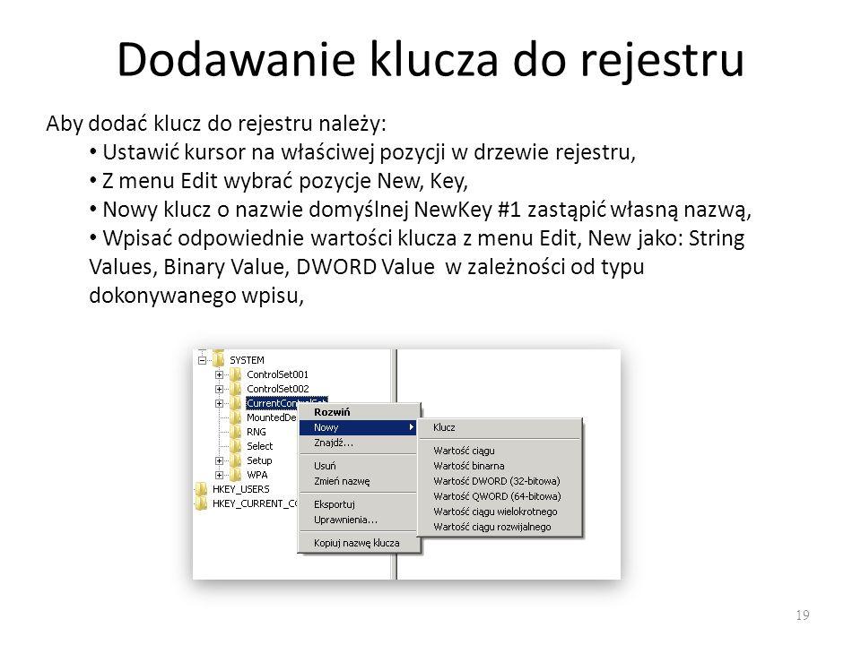 Dodawanie klucza do rejestru 19 Aby dodać klucz do rejestru należy: Ustawić kursor na właściwej pozycji w drzewie rejestru, Z menu Edit wybrać pozycje