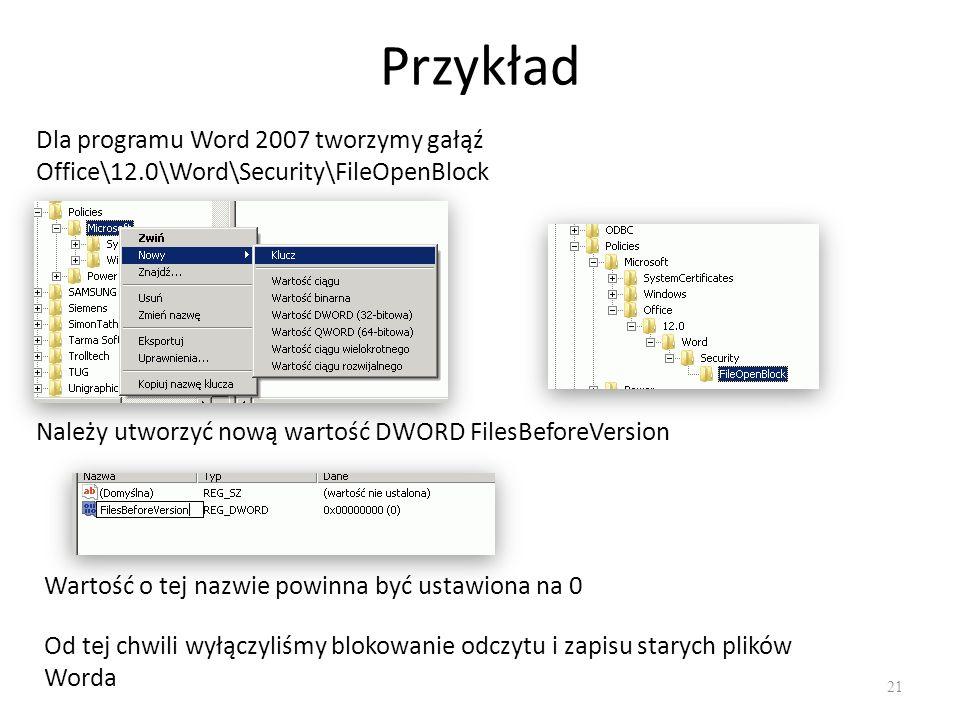Przykład 21 Dla programu Word 2007 tworzymy gałąź Office\12.0\Word\Security\FileOpenBlock Należy utworzyć nową wartość DWORD FilesBeforeVersion Wartoś