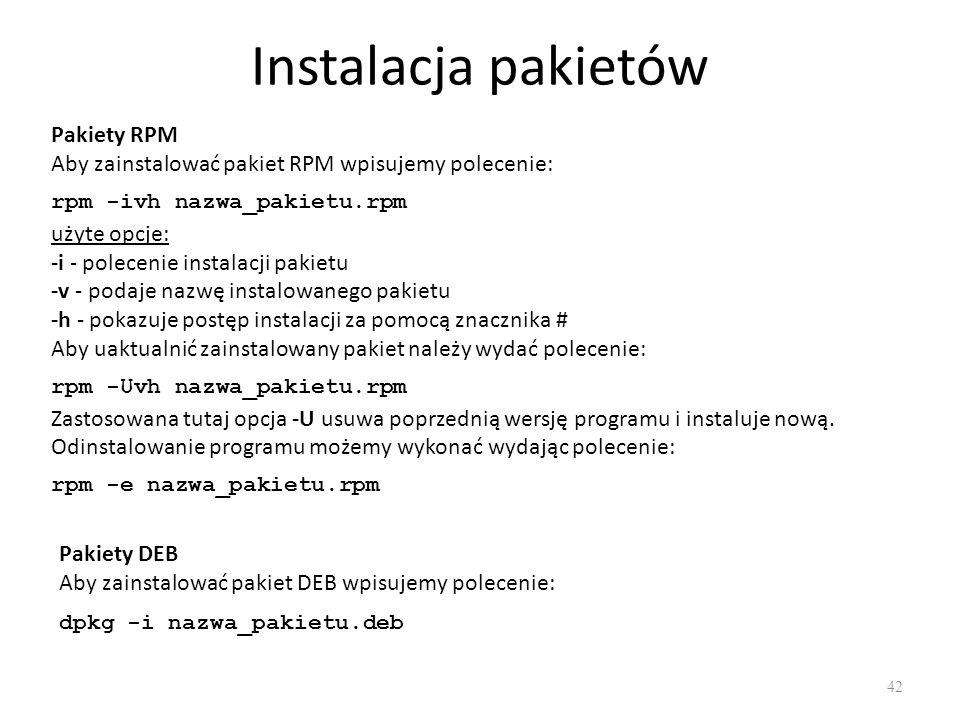 Instalacja pakietów 42 Pakiety RPM Aby zainstalować pakiet RPM wpisujemy polecenie: rpm -ivh nazwa_pakietu.rpm użyte opcje: -i - polecenie instalacji