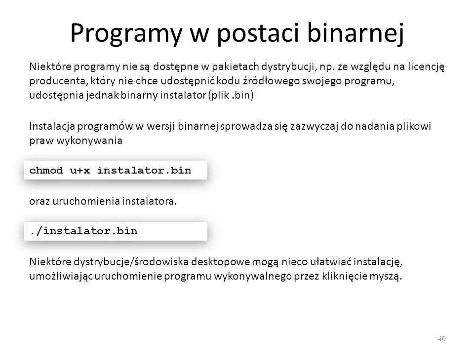 Programy w postaci binarnej 46 Niektóre programy nie są dostępne w pakietach dystrybucji, np. ze względu na licencję producenta, który nie chce udostę