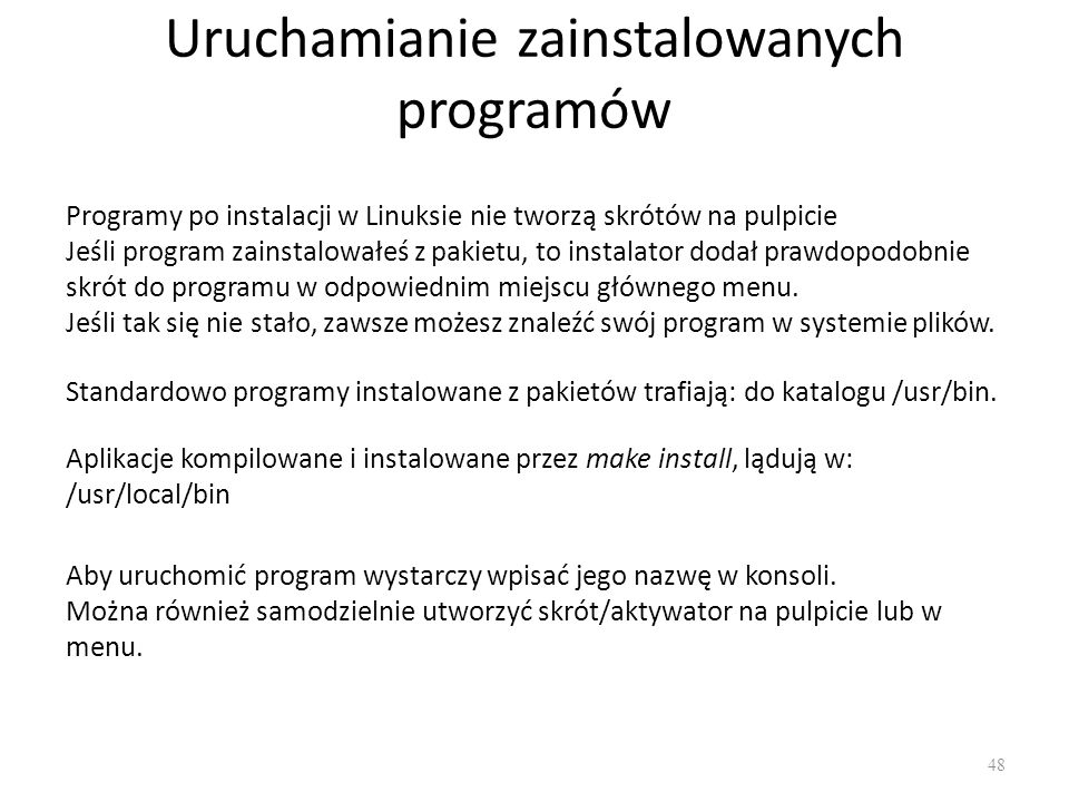 Uruchamianie zainstalowanych programów 48 Programy po instalacji w Linuksie nie tworzą skrótów na pulpicie Jeśli program zainstalowałeś z pakietu, to