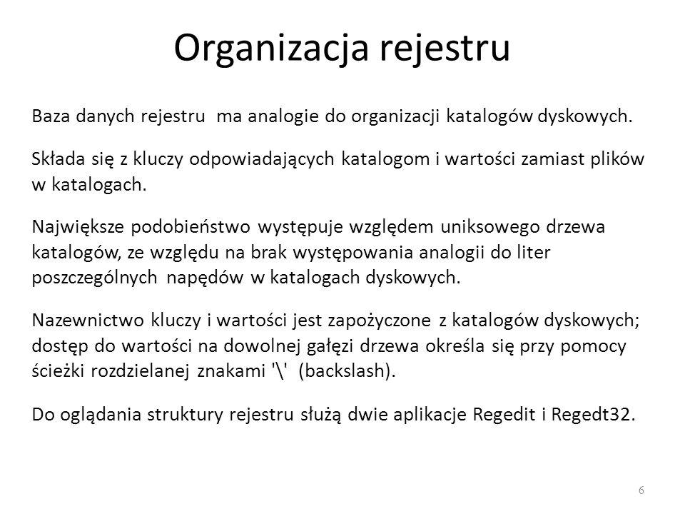 Organizacja rejestru 6 Baza danych rejestru ma analogie do organizacji katalogów dyskowych. Składa się z kluczy odpowiadających katalogom i wartości z