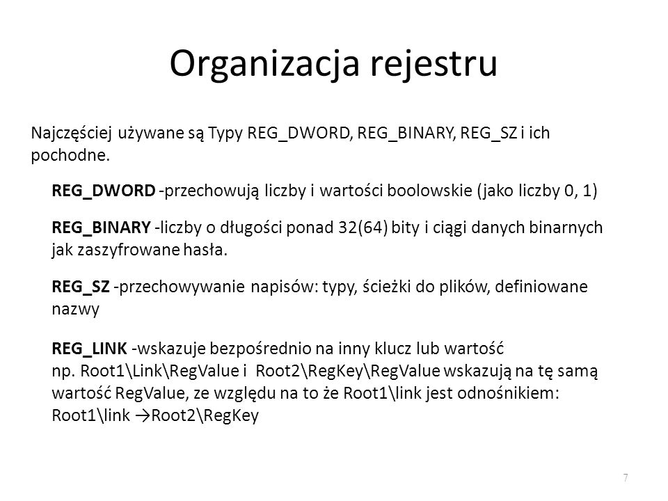 Organizacja rejestru 7 Najczęściej używane są Typy REG_DWORD, REG_BINARY, REG_SZ i ich pochodne. REG_DWORD -przechowują liczby i wartości boolowskie (
