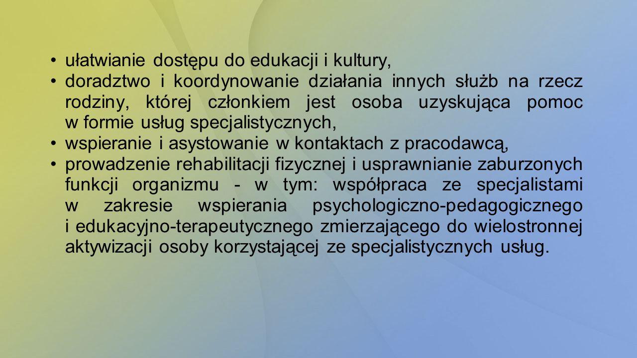 ułatwianie dostępu do edukacji i kultury, doradztwo i koordynowanie działania innych służb na rzecz rodziny, której członkiem jest osoba uzyskująca pomoc w formie usług specjalistycznych, wspieranie i asystowanie w kontaktach z pracodawcą, prowadzenie rehabilitacji fizycznej i usprawnianie zaburzonych funkcji organizmu - w tym: współpraca ze specjalistami w zakresie wspierania psychologiczno-pedagogicznego i edukacyjno-terapeutycznego zmierzającego do wielostronnej aktywizacji osoby korzystającej ze specjalistycznych usług.