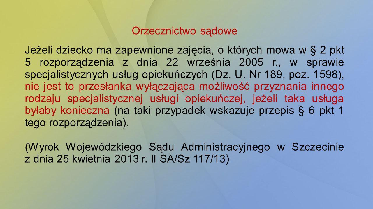 Orzecznictwo sądowe Jeżeli dziecko ma zapewnione zajęcia, o których mowa w § 2 pkt 5 rozporządzenia z dnia 22 września 2005 r., w sprawie specjalistycznych usług opiekuńczych (Dz.