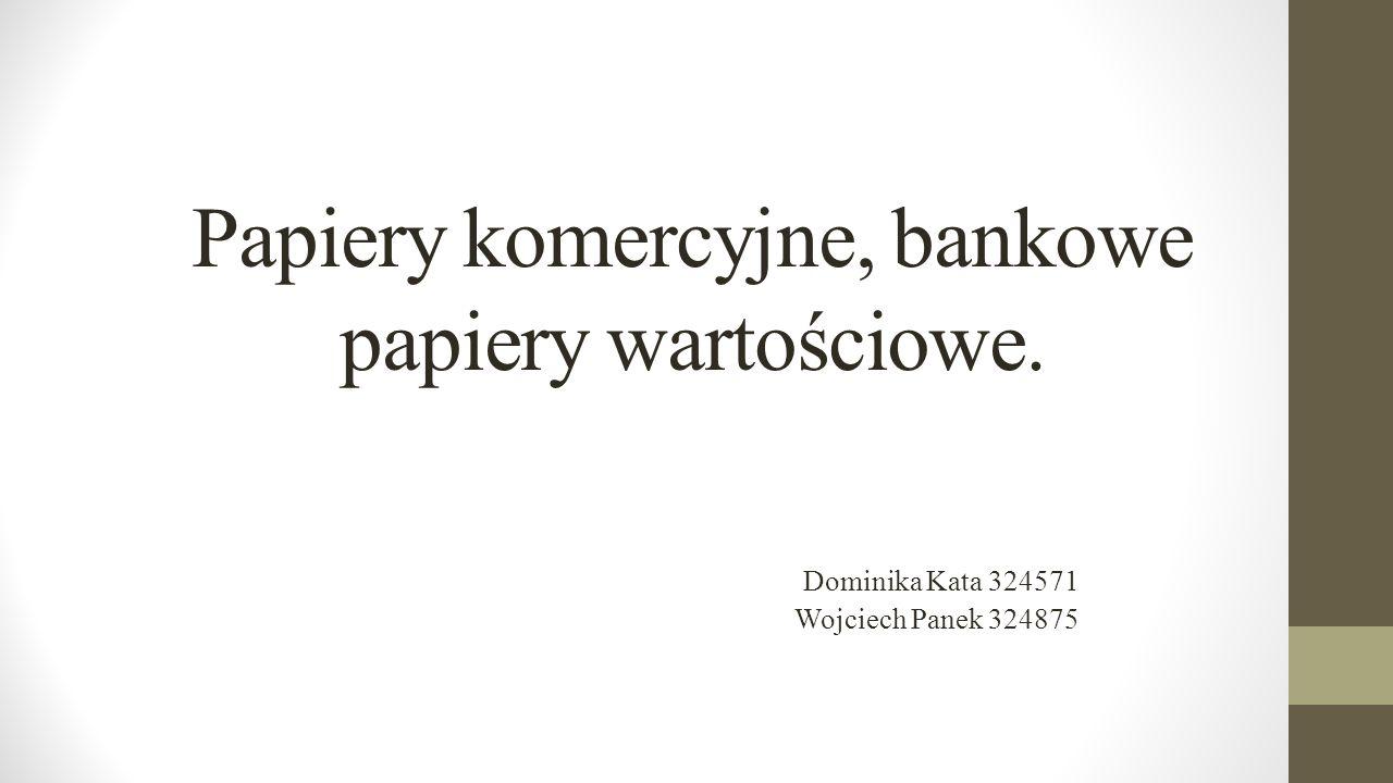 Papiery komercyjne, bankowe papiery wartościowe. Dominika Kata 324571 Wojciech Panek 324875