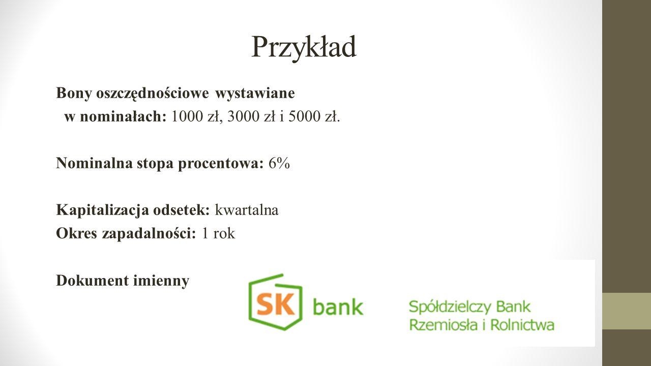 Przykład Bony oszczędnościowe wystawiane w nominałach: 1000 zł, 3000 zł i 5000 zł. Nominalna stopa procentowa: 6% Kapitalizacja odsetek: kwartalna Okr