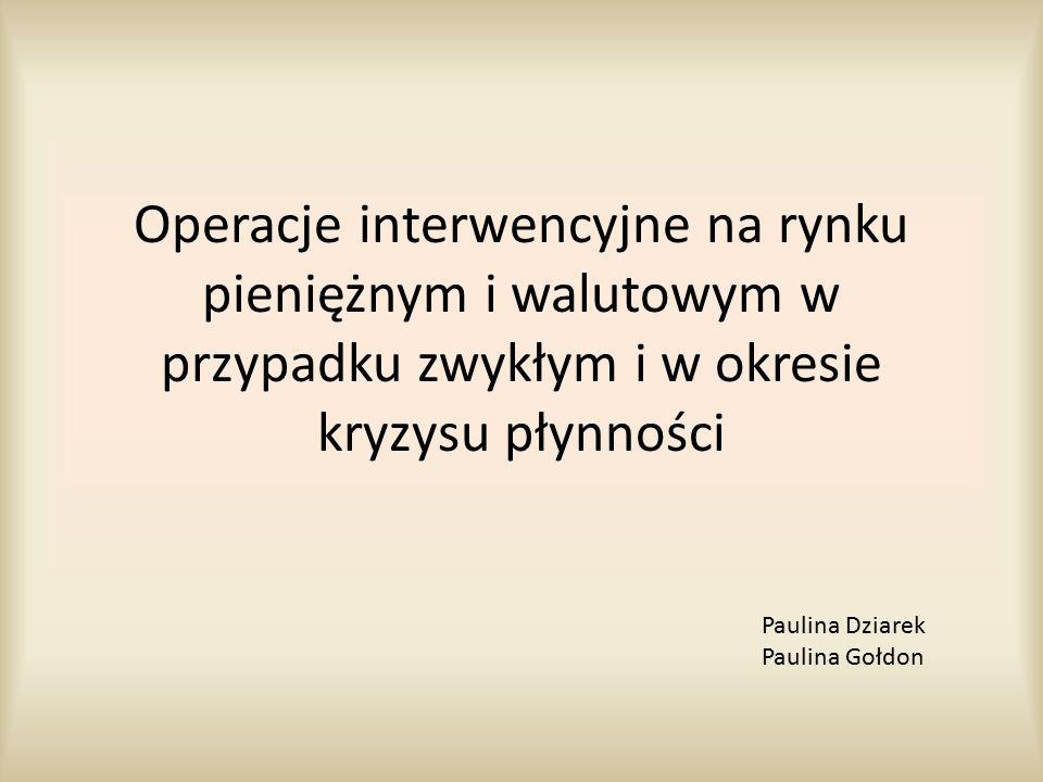 Operacje interwencyjne na rynku pieniężnym i walutowym w przypadku zwykłym i w okresie kryzysu płynności Paulina Dziarek Paulina Gołdon