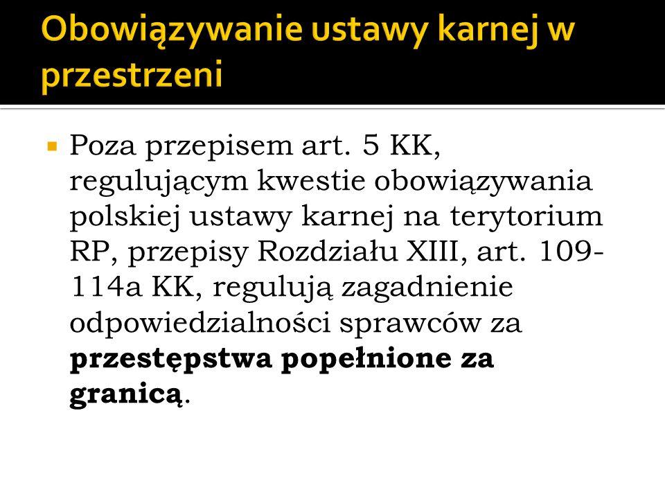  Poza przepisem art. 5 KK, regulującym kwestie obowiązywania polskiej ustawy karnej na terytorium RP, przepisy Rozdziału XIII, art. 109- 114a KK, reg