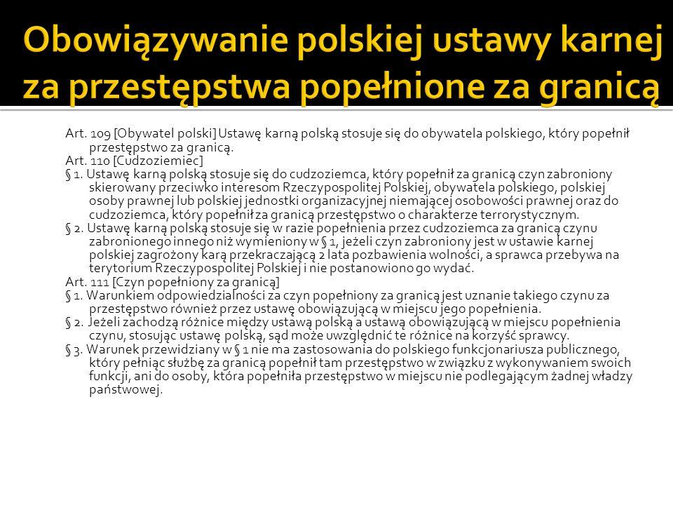 Art. 109 [Obywatel polski] Ustawę karną polską stosuje się do obywatela polskiego, który popełnił przestępstwo za granicą. Art. 110 [Cudzoziemiec] § 1