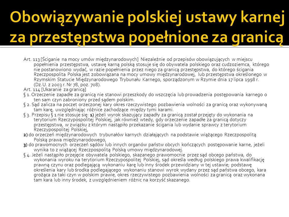 Art. 113 [Ściganie na mocy umów międzynarodowych] Niezależnie od przepisów obowiązujących w miejscu popełnienia przestępstwa, ustawę karną polską stos