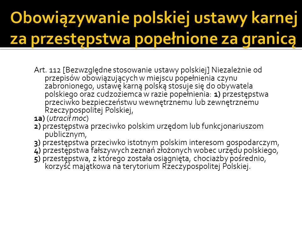 Art. 112 [Bezwzględne stosowanie ustawy polskiej] Niezależnie od przepisów obowiązujących w miejscu popełnienia czynu zabronionego, ustawę karną polsk