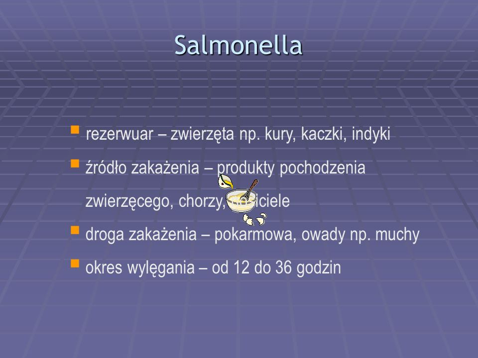 Salmonella  rezerwuar – zwierzęta np. kury, kaczki, indyki  źródło zakażenia – produkty pochodzenia zwierzęcego, chorzy, nosiciele  droga zakażenia