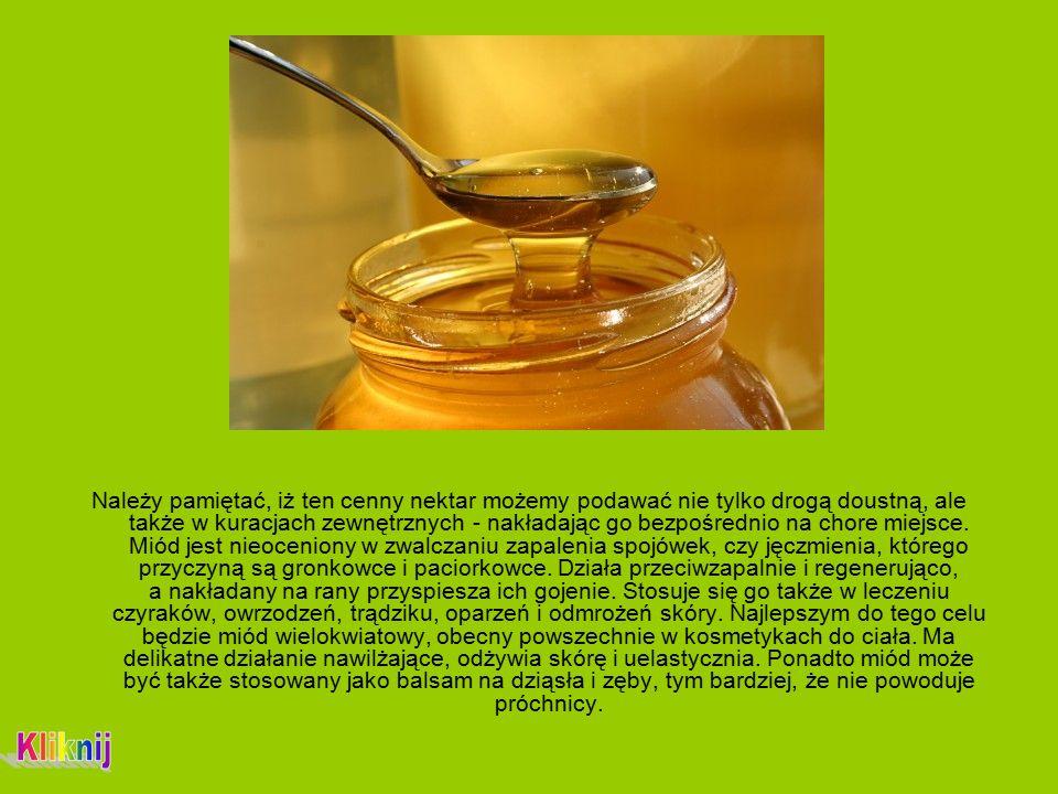 Należy pamiętać, iż ten cenny nektar możemy podawać nie tylko drogą doustną, ale także w kuracjach zewnętrznych - nakładając go bezpośrednio na chore miejsce.