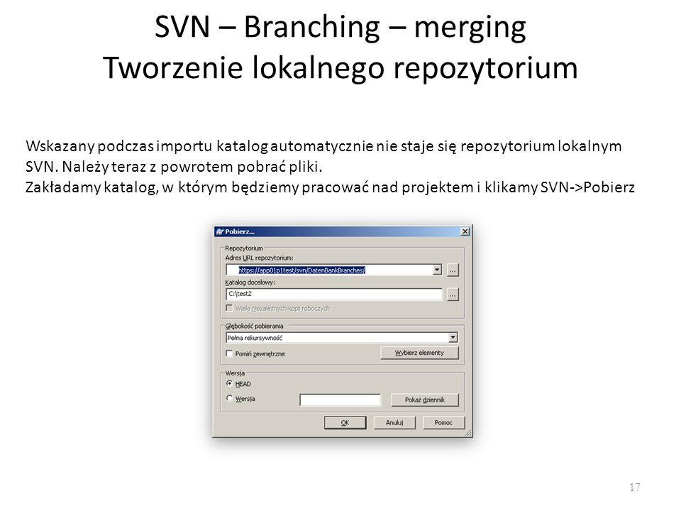 SVN – Branching – merging Tworzenie lokalnego repozytorium 17 Wskazany podczas importu katalog automatycznie nie staje się repozytorium lokalnym SVN.