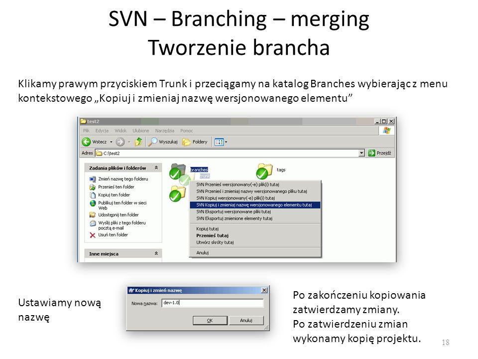 """SVN – Branching – merging Tworzenie brancha 18 Klikamy prawym przyciskiem Trunk i przeciągamy na katalog Branches wybierając z menu kontekstowego """"Kopiuj i zmieniaj nazwę wersjonowanego elementu Ustawiamy nową nazwę Po zakończeniu kopiowania zatwierdzamy zmiany."""