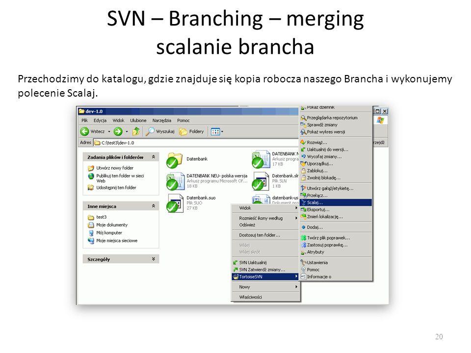 SVN – Branching – merging scalanie brancha 20 Przechodzimy do katalogu, gdzie znajduje się kopia robocza naszego Brancha i wykonujemy polecenie Scalaj.