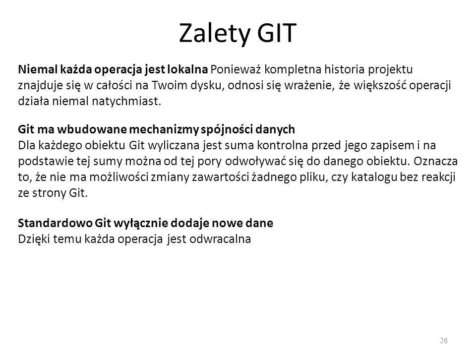 Zalety GIT 26 Niemal każda operacja jest lokalna Ponieważ kompletna historia projektu znajduje się w całości na Twoim dysku, odnosi się wrażenie, że większość operacji działa niemal natychmiast.