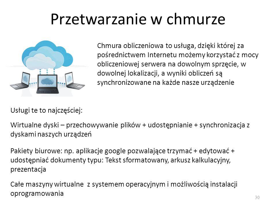 Przetwarzanie w chmurze 30 Chmura obliczeniowa to usługa, dzięki której za pośrednictwem Internetu możemy korzystać z mocy obliczeniowej serwera na dowolnym sprzęcie, w dowolnej lokalizacji, a wyniki obliczeń są synchronizowane na każde nasze urządzenie Usługi te to najczęściej: Wirtualne dyski – przechowywanie plików + udostępnianie + synchronizacja z dyskami naszych urządzeń Pakiety biurowe: np.