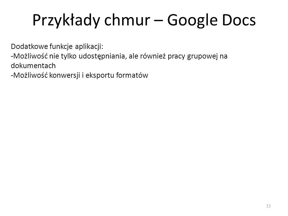 Przykłady chmur – Google Docs 33 Dodatkowe funkcje aplikacji: -Możliwość nie tylko udostępniania, ale również pracy grupowej na dokumentach -Możliwość konwersji i eksportu formatów
