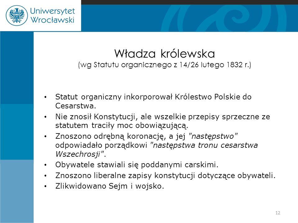 Władza królewska (wg Statutu organicznego z 14/26 lutego 1832 r.) Statut organiczny inkorporował Królestwo Polskie do Cesarstwa. Nie znosił Konstytucj