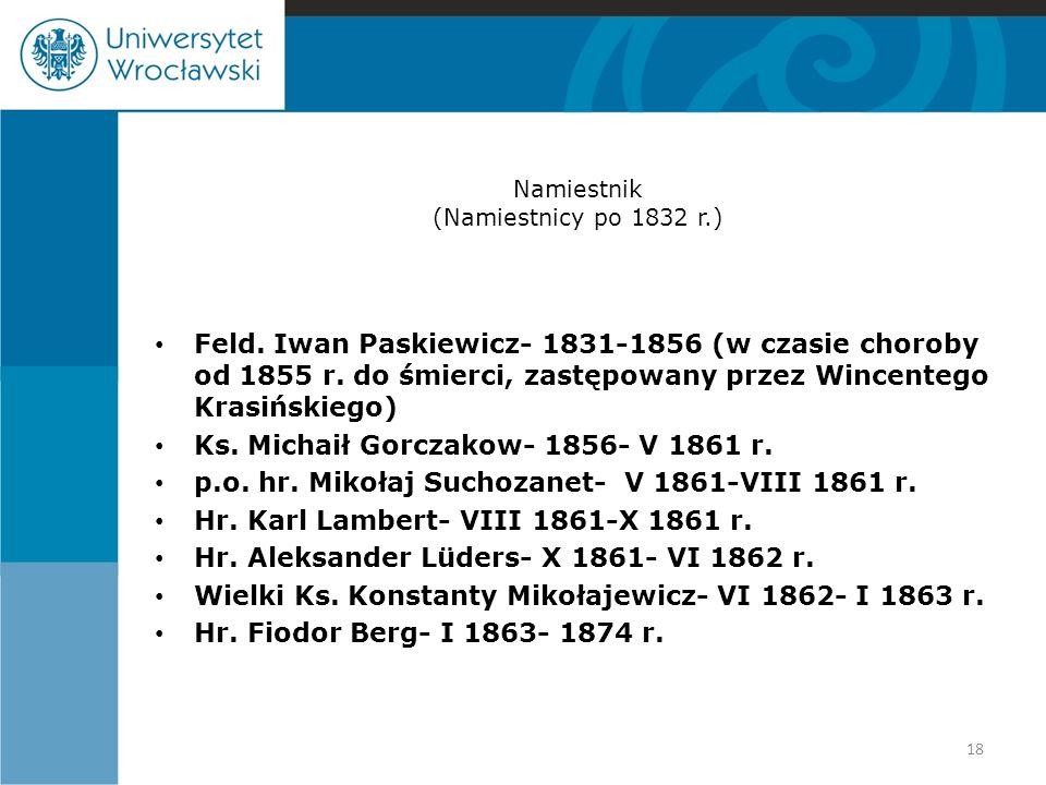 Namiestnik (Namiestnicy po 1832 r.) Feld. Iwan Paskiewicz- 1831-1856 (w czasie choroby od 1855 r. do śmierci, zastępowany przez Wincentego Krasińskieg