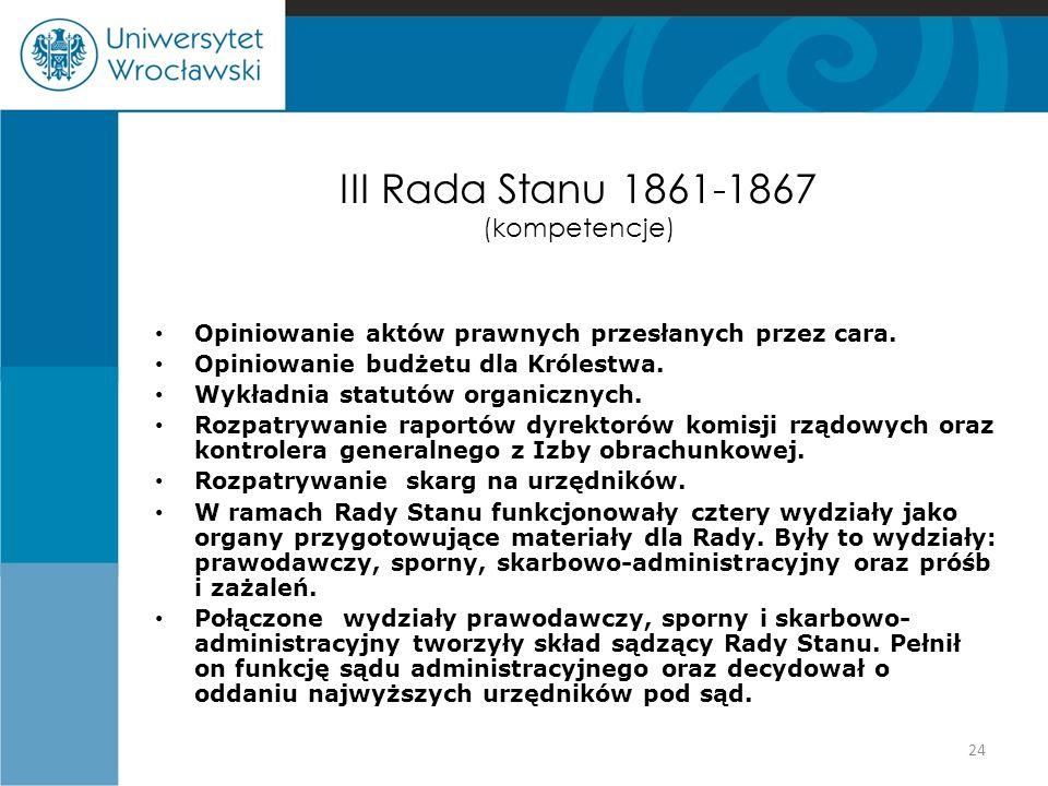 III Rada Stanu 1861-1867 (kompetencje) Opiniowanie aktów prawnych przesłanych przez cara. Opiniowanie budżetu dla Królestwa. Wykładnia statutów organi