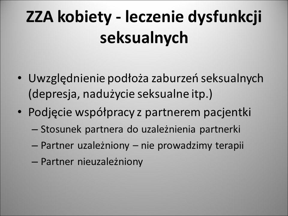 ZZA kobiety - leczenie dysfunkcji seksualnych Uwzględnienie podłoża zaburzeń seksualnych (depresja, nadużycie seksualne itp.) Podjęcie współpracy z pa