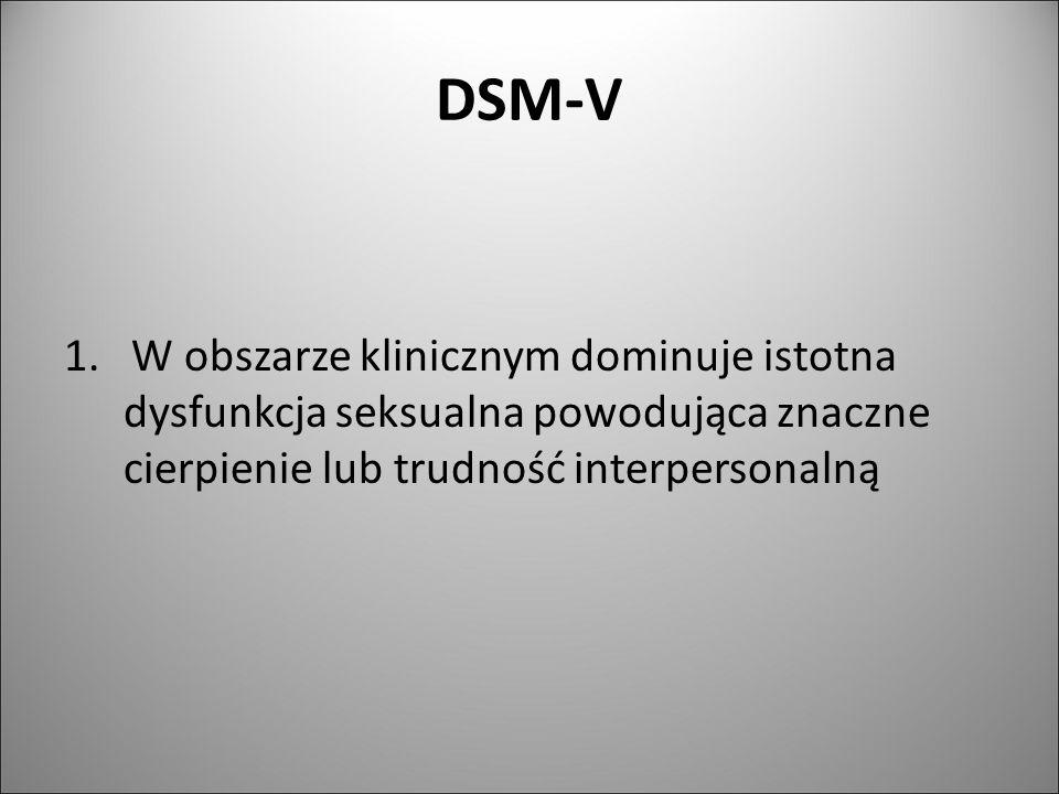 DSM-V 1. W obszarze klinicznym dominuje istotna dysfunkcja seksualna powodująca znaczne cierpienie lub trudność interpersonalną
