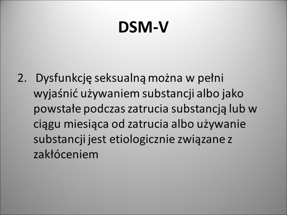 DSM-V 2. Dysfunkcję seksualną można w pełni wyjaśnić używaniem substancji albo jako powstałe podczas zatrucia substancją lub w ciągu miesiąca od zatru