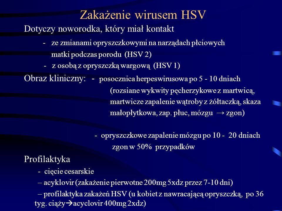 Zakażenie wirusem HSV Dotyczy noworodka, który miał kontakt - ze zmianami opryszczkowymi na narządach płciowych matki podczas porodu (HSV 2) - z osobą z opryszczką wargową (HSV 1) Obraz kliniczny: - posocznica herpeswirusowa po 5 - 10 dniach (rozsiane wykwity pęcherzykowe z martwicą, martwicze zapalenie wątroby z żółtaczką, skaza małopłytkowa, zap.
