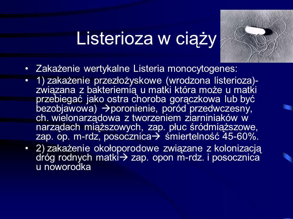 Listerioza w ciąży Zakażenie wertykalne Listeria monocytogenes: 1) zakażenie przezłożyskowe (wrodzona listerioza)- związana z bakteriemią u matki która może u matki przebiegać jako ostra choroba gorączkowa lub być bezobjawowa)  poronienie, poród przedwczesny, ch.