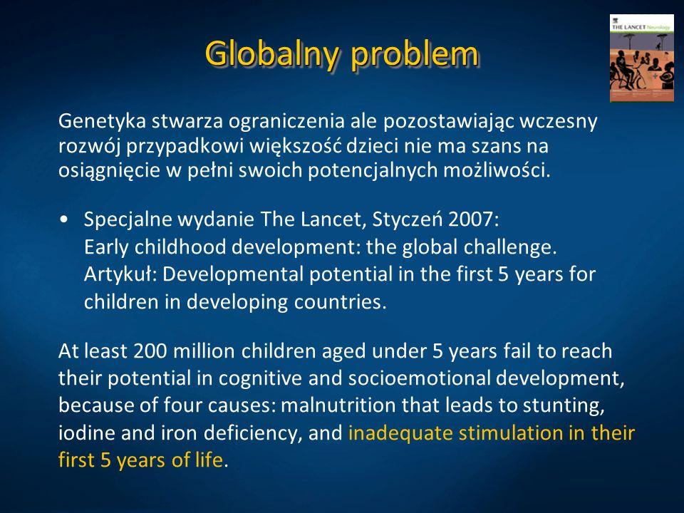 Globalny problem Genetyka stwarza ograniczenia ale pozostawiając wczesny rozwój przypadkowi większość dzieci nie ma szans na osiągnięcie w pełni swoic