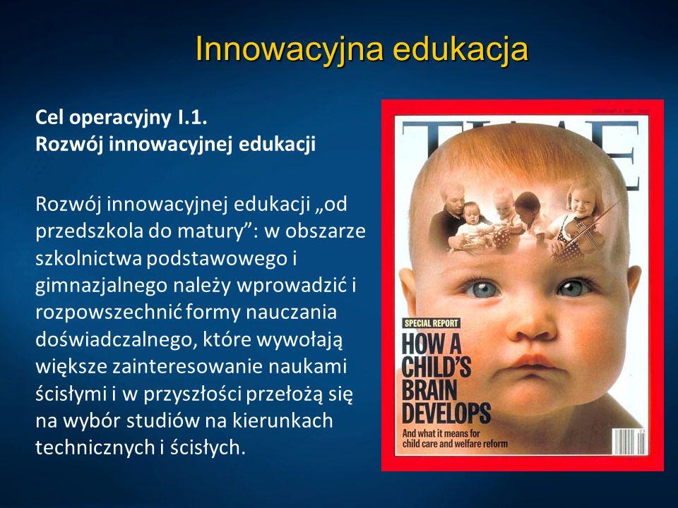 """Innowacyjna edukacja Cel operacyjny I.1. Rozwój innowacyjnej edukacji Rozwój innowacyjnej edukacji """"od przedszkola do matury"""": w obszarze szkolnictwa"""
