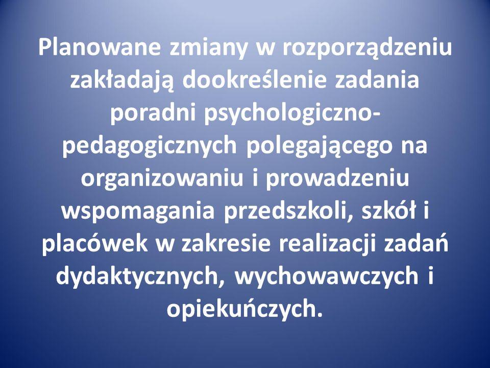Planowane zmiany w rozporządzeniu zakładają dookreślenie zadania poradni psychologiczno- pedagogicznych polegającego na organizowaniu i prowadzeniu ws