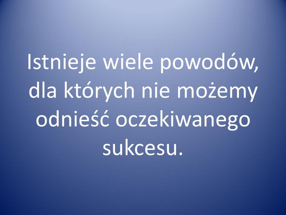 Istnieje wiele powodów, dla których nie możemy odnieść oczekiwanego sukcesu.