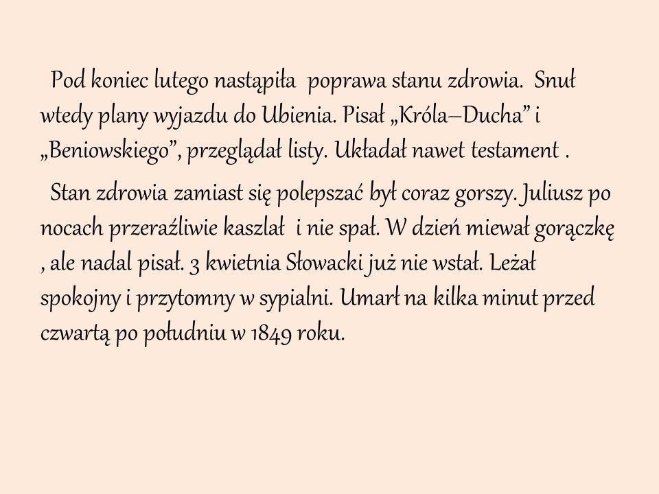 """Pod koniec lutego nastąpiła poprawa stanu zdrowia. Snuł wtedy plany wyjazdu do Ubienia. Pisał """"Króla–Ducha"""" i """"Beniowskiego"""", przeglądał listy. Układa"""
