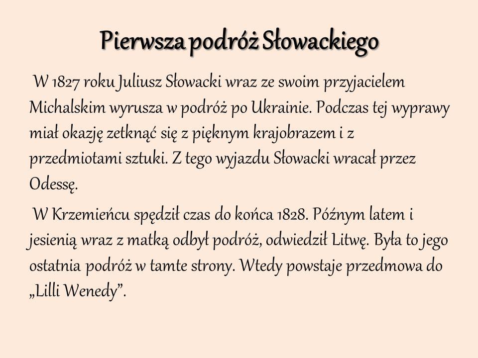 Pierwsza podróż Słowackiego W 1827 roku Juliusz Słowacki wraz ze swoim przyjacielem Michalskim wyrusza w podróż po Ukrainie. Podczas tej wyprawy miał