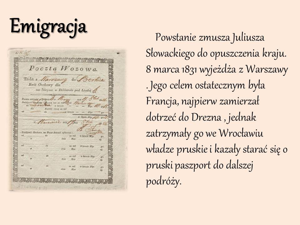 Emigracja Powstanie zmusza Juliusza Słowackiego do opuszczenia kraju. 8 marca 1831 wyjeżdża z Warszawy. Jego celem ostatecznym była Francja, najpierw