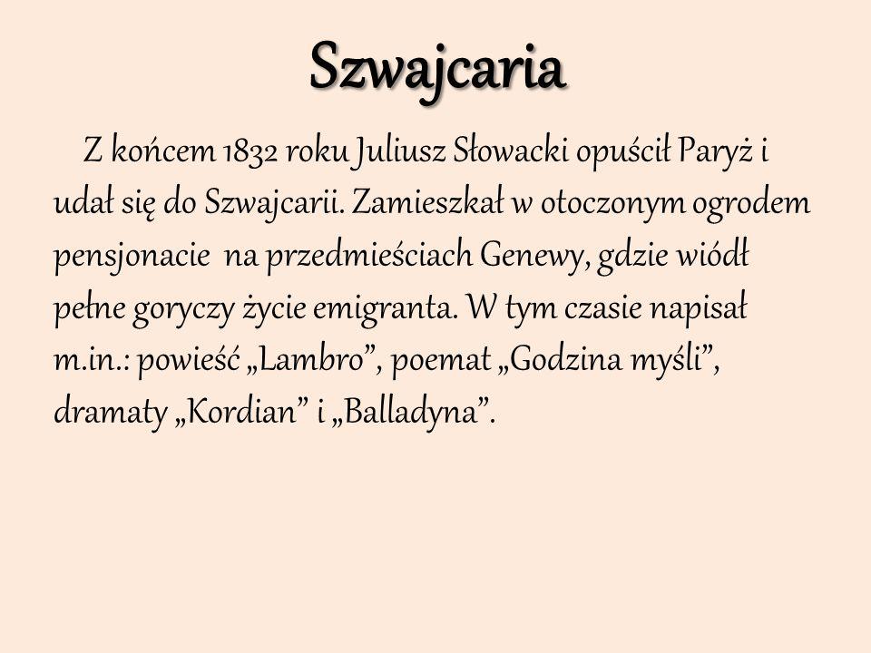Szwajcaria Z końcem 1832 roku Juliusz Słowacki opuścił Paryż i udał się do Szwajcarii. Zamieszkał w otoczonym ogrodem pensjonacie na przedmieściach Ge