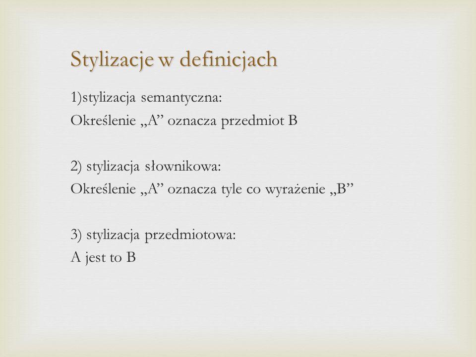 """Stylizacje w definicjach 1)stylizacja semantyczna: Określenie """"A oznacza przedmiot B 2) stylizacja słownikowa: Określenie """"A oznacza tyle co wyrażenie """"B 3) stylizacja przedmiotowa: A jest to B"""