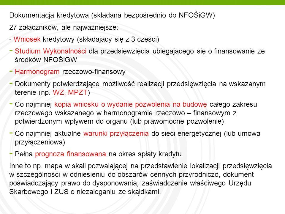 Dokumentacja kredytowa (składana bezpośrednio do NFOŚiGW) 27 załączników, ale najważniejsze: - Wniosek kredytowy (składający się z 3 części) - Studium Wykonalności dla przedsięwzięcia ubiegającego się o finansowanie ze środków NFOŚiGW - Harmonogram rzeczowo-finansowy - Dokumenty potwierdzające możliwość realizacji przedsięwzięcia na wskazanym terenie (np.