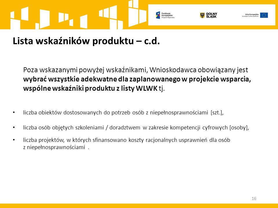 Lista wskaźników produktu – c.d. Poza wskazanymi powyżej wskaźnikami, Wnioskodawca obowiązany jest wybrać wszystkie adekwatne dla zaplanowanego w proj