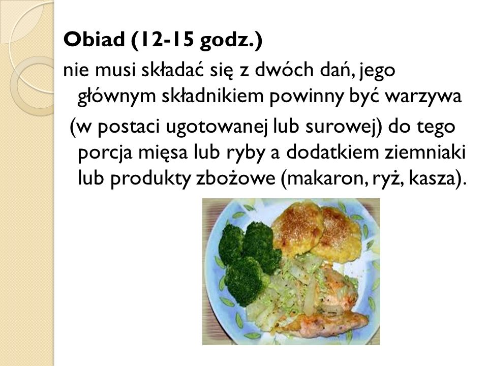 Obiad (12-15 godz.) nie musi składać się z dwóch dań, jego głównym składnikiem powinny być warzywa (w postaci ugotowanej lub surowej) do tego porcja mięsa lub ryby a dodatkiem ziemniaki lub produkty zbożowe (makaron, ryż, kasza).