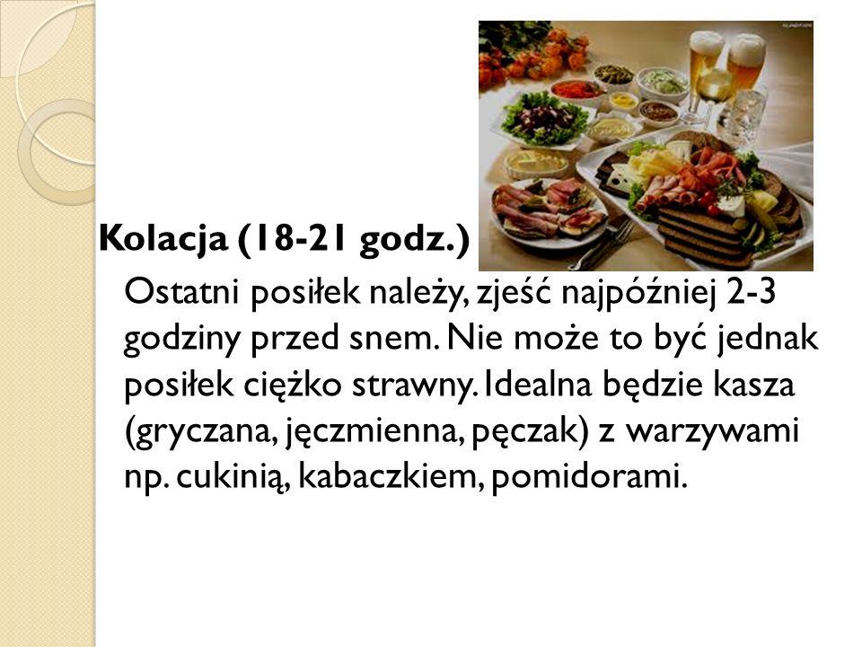 Kolacja (18-21 godz.) Ostatni posiłek należy, zjeść najpóźniej 2-3 godziny przed snem.