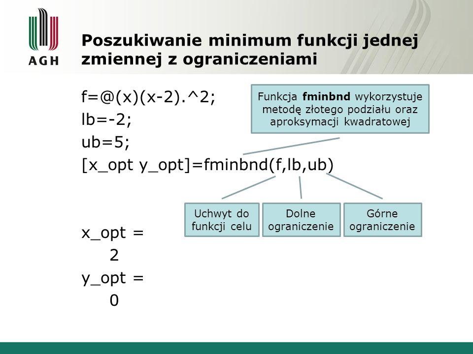 Poszukiwanie minimum funkcji jednej zmiennej z ograniczeniami f=@(x)(x-2).^2; lb=-2; ub=5; [x_opt y_opt]=fminbnd(f,lb,ub) x_opt = 2 y_opt = 0 Uchwyt do funkcji celu Dolne ograniczenie Górne ograniczenie Funkcja fminbnd wykorzystuje metodę złotego podziału oraz aproksymacji kwadratowej