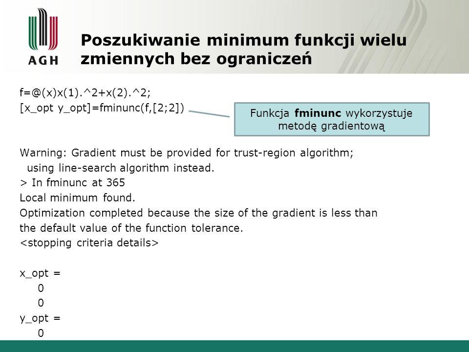 Poszukiwanie minimum funkcji wielu zmiennych bez ograniczeń f=@(x)x(1).^2+x(2).^2; [x_opt y_opt]=fminunc(f,[2;2]) Warning: Gradient must be provided for trust-region algorithm; using line-search algorithm instead.